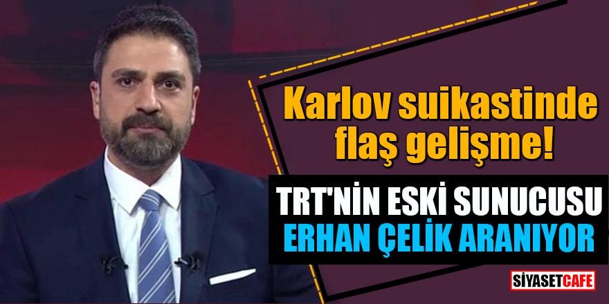 Karlov suikastinde flaş gelişme! TRT'nin eski sunucusu Erhan Çelik aranıyor