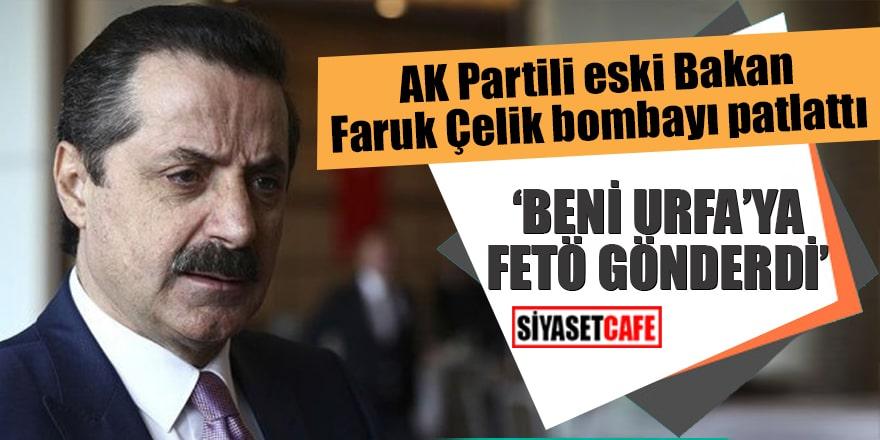 """AK Partili eski Bakan Faruk Çelik bombayı patlattı """"Beni Urfa'ya FETÖ gönderdi"""""""