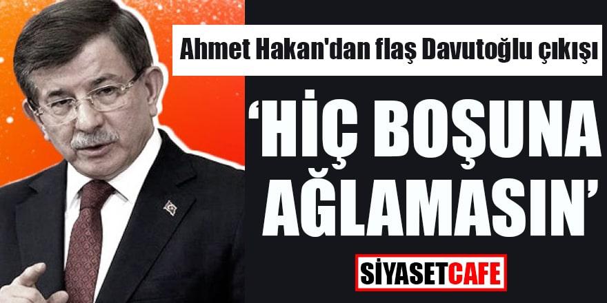 """Ahmet Hakan'dan flaş Davutoğlu çıkışı """"Hiç boşuna ağlamasın"""""""