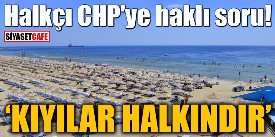 Halkçı CHP'ye haklı soru Kıyılar halkındır