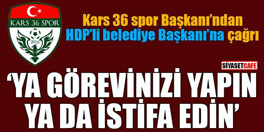 Kars 36 Spor Başkanı HDP'li Belediye Başkanı'nı istifaya çağırdı