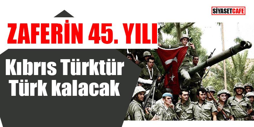 Zaferin 45. yılı Kıbrıs Türktür, Türk kalacak!