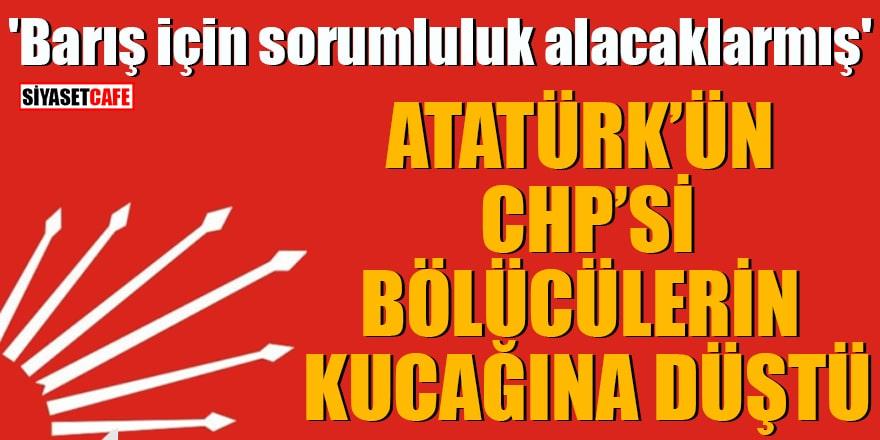 'Barış için sorumluluk alacaklarmış' Atatürk'ün CHP'si bölücülerin kucağına düştü