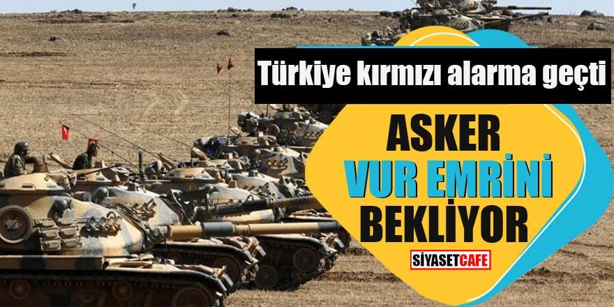 Türkiye kırmızı alarma geçti Asker vur emrini bekliyor