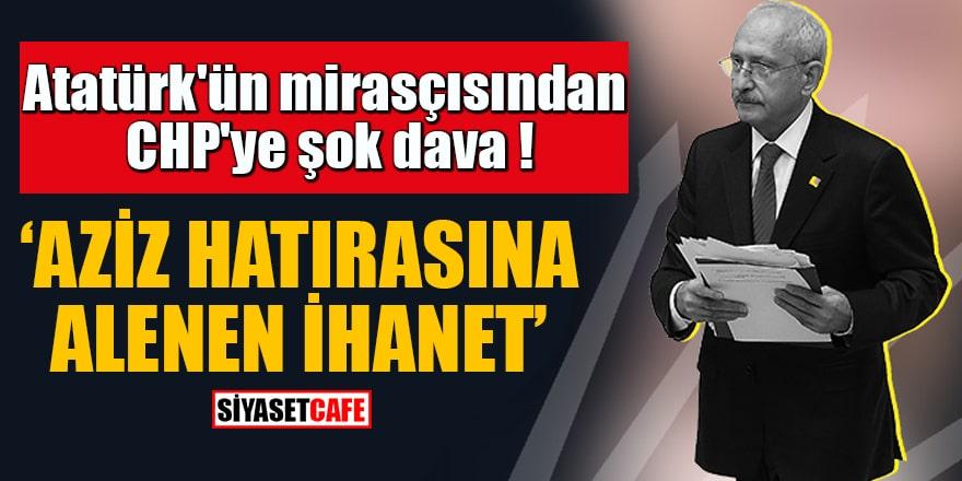 """Atatürk'ün mirasçısından CHP'ye şok dava """"Aziz hatırasına alenen ihanet"""""""