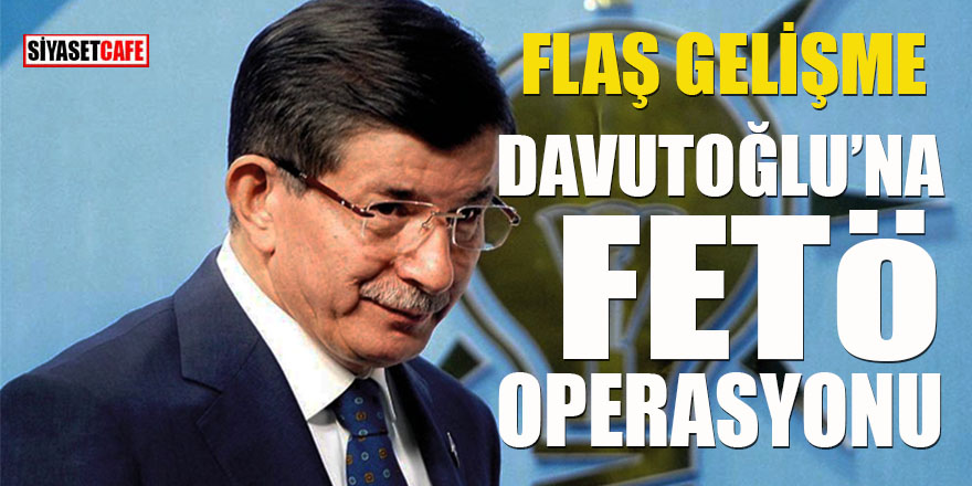 Davutoğlu'na FETÖ operasyonu