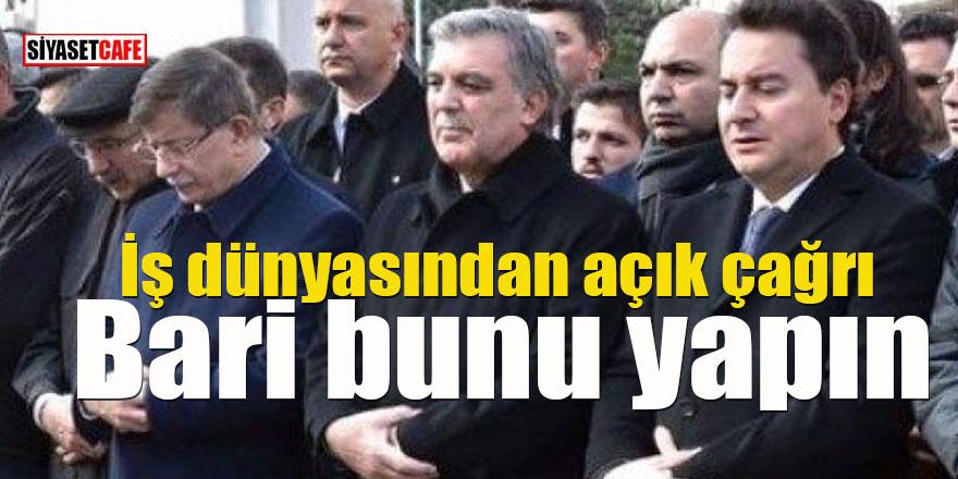 İş dünyasından Gül, Babacan ve Davutoğlu'na açık çağrı: Bari bunu yapın!