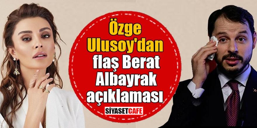 Özge Ulusoy'dan flaş Berat Albayrak açıklaması