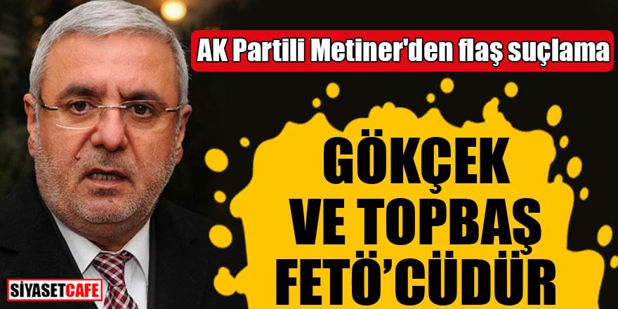AK Partili Metiner'den flaş suçlama Gökçek ve Topbaş FETÖ'cüdür