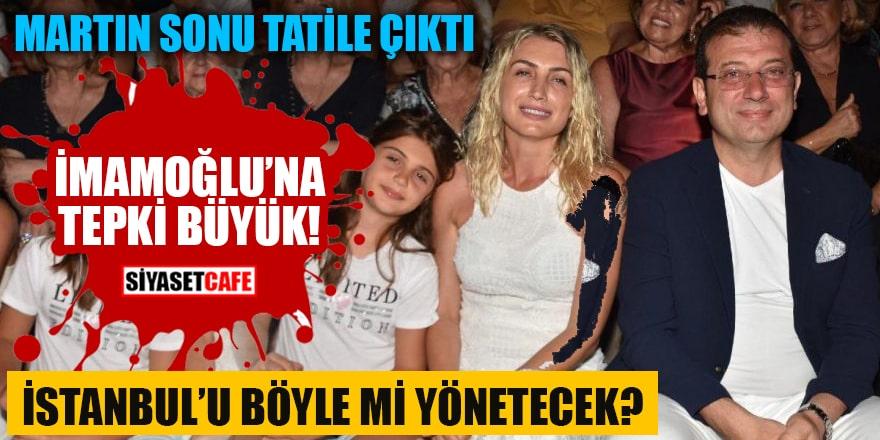 Martın sonu tatile çıktı İmamoğlu'na tepki büyük İstanbul'u böyle mi yönetecek?