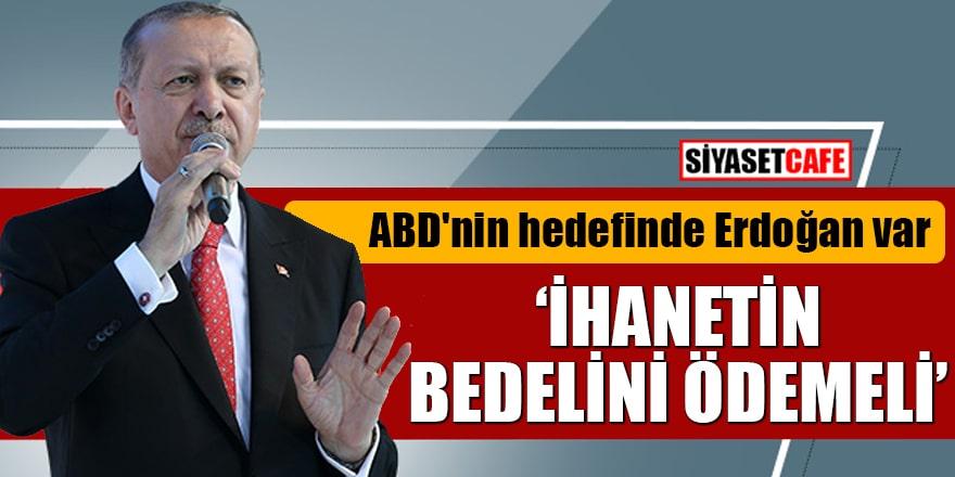 """ABD'nin hedefinde Erdoğan var """"İhanetinin bedelini ödemeli"""""""