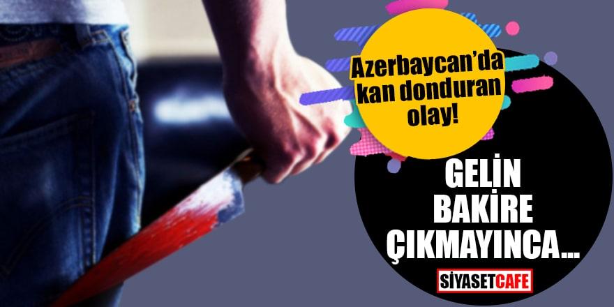 Azerbaycan'da kan donduran olay! Gelin bakire çıkmayınca…