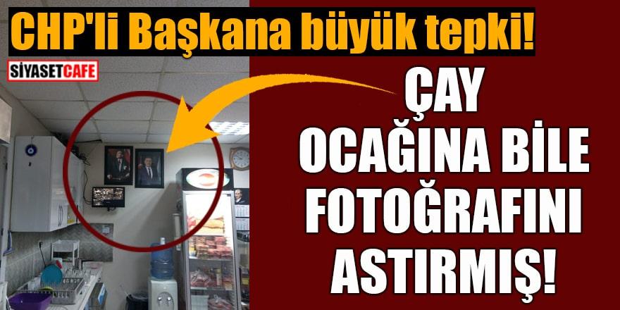 CHP'li Başkana büyük tepki! Çay ocağına bile fotoğrafını astırmış