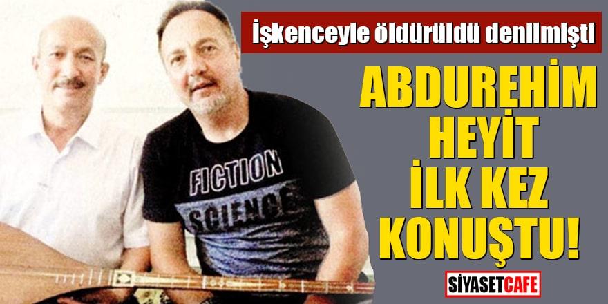 İşkenceyle öldürüldü denilmişti Abdurehim Heyit ilk kez konuştu