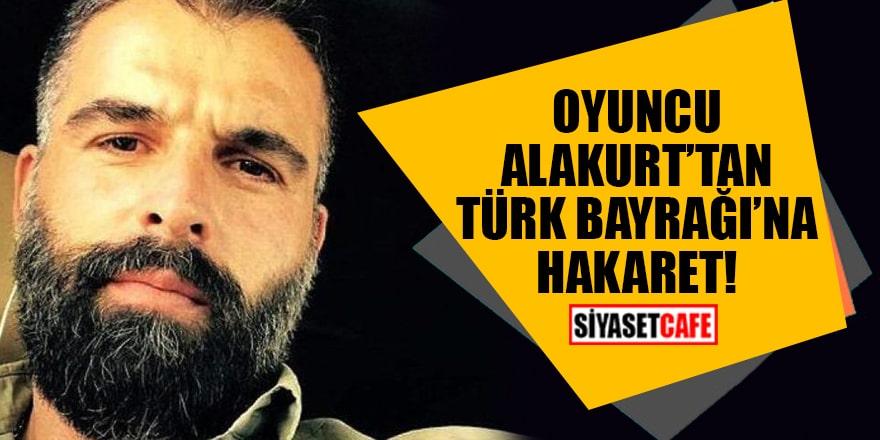 Oyuncu Alakurt'tan Türk Bayrağı'na hakaret