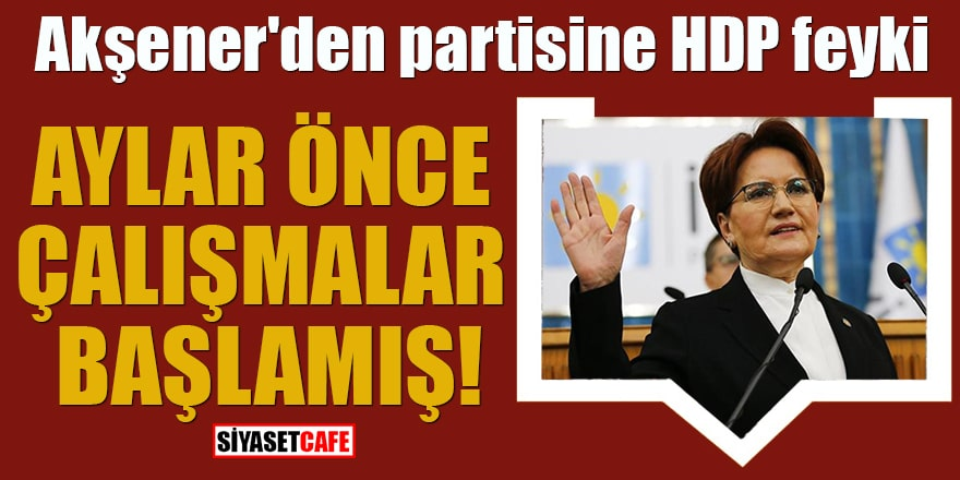 Akşener'den partisine HDP feyki Aylar önce çalışmalar başlamış