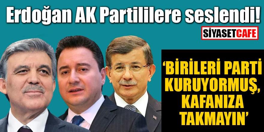 Erdoğan AK Partililere seslendi! 'Birileri parti kuruyormuş, hiç kafanıza takmayın'