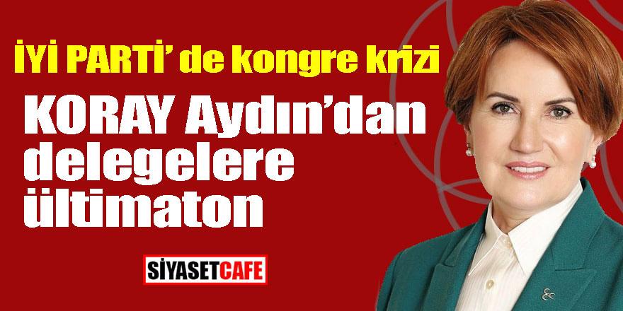 İYİ PARTİ'de kongre krizi! Koray Aydın'dan delegelere ültimaton