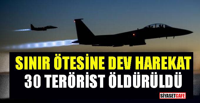 Sınır ötesine dev harekat! 30 terörist öldürüldü