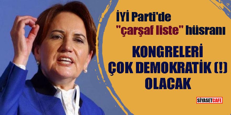 """İYİ Parti'de """"çarşaf liste"""" hüsranı; Kongreleri çok demokratik(!) olacak"""