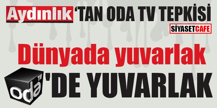 Aydınlık'tan Oda TV tepkisi! Dünyada yuvarlak Oda TV'de yuvarlak!