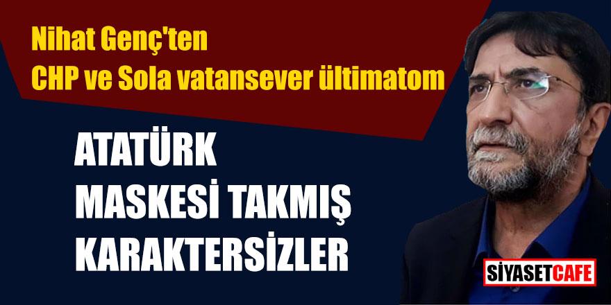 Nihat Genç'ten CHP ve Sola vatansever ültimatom; Atatürk maskesi takmış karaktersizler