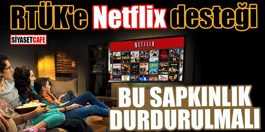RTÜK'e Netflix desteği Bu sapkınlık durdurulmalı