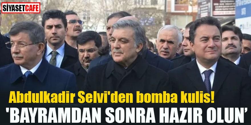 Abdulkadir Selvi'den bomba kulis! 'Bayramdan sonra hazır olun'