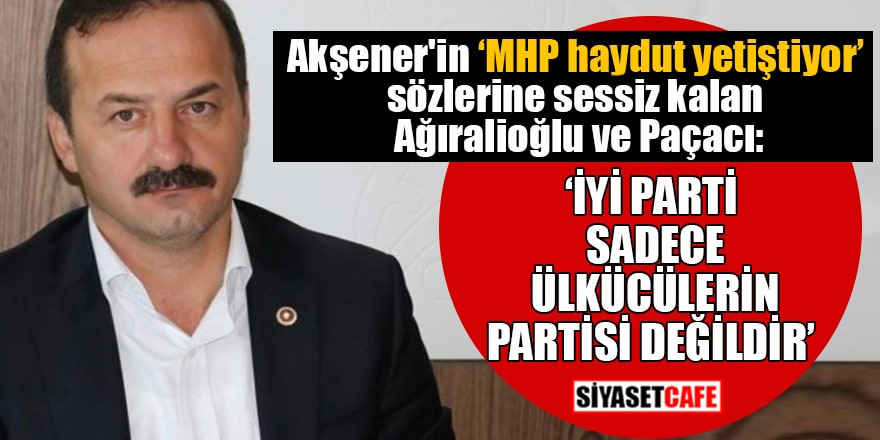 """Akşener'in """"MHP haydut yetiştiyor"""" sözlerine sessiz kalan Ağıralioğlu ve Paçacı: """"İYİ Parti sadece ülkücülerin partisi değildir"""""""