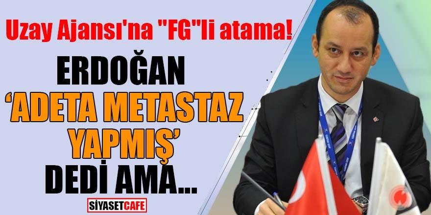 """Uzay Ajansı'na """"FG""""li atama! Erdoğan """"adeta metastaz yapmış"""" dedi ama..."""