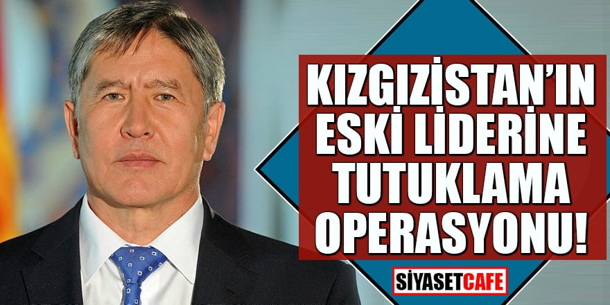 Kırgızistan'ın eski liderine tutuklama operasyonu!