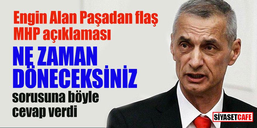 Engin Alan Paşadan flaş MHP açıklaması; Ne zaman döneceksiniz sorusuna böyle cevap verdi