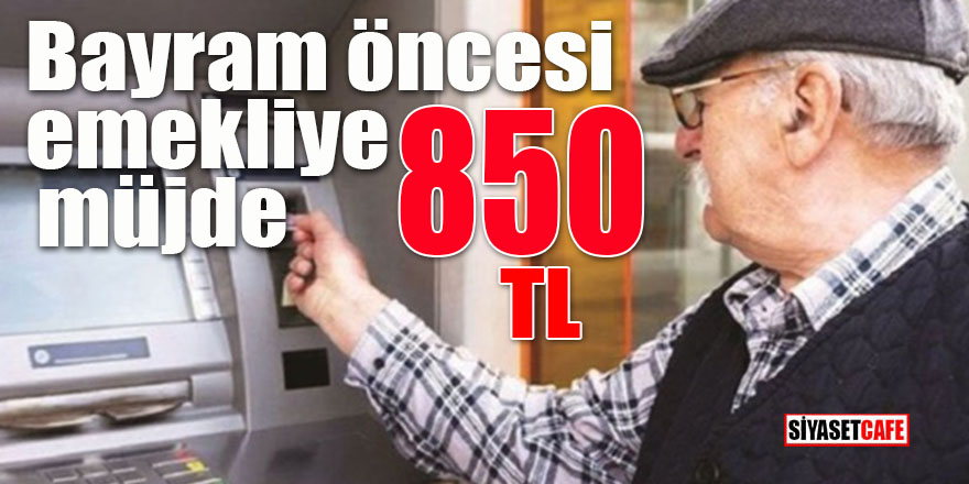 Bayram öncesi emekliye 850 TL müjdesi