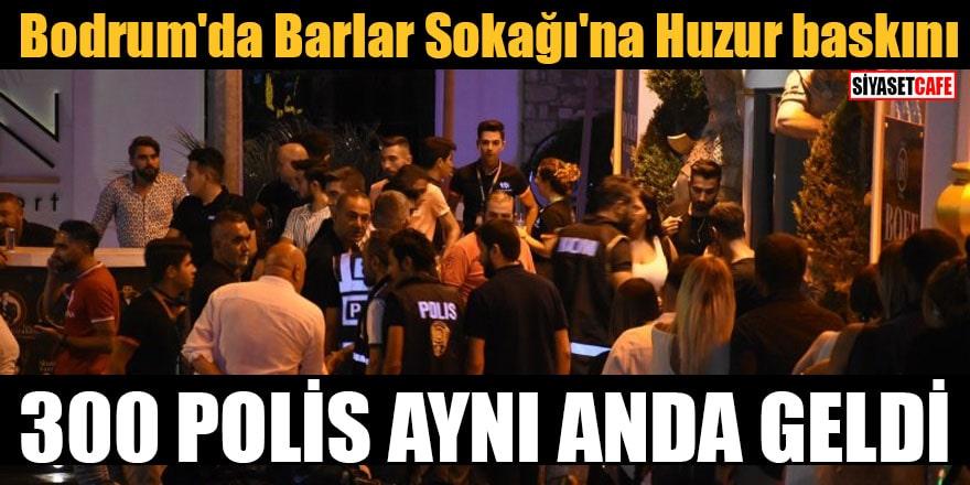 Bodrum'da Barlar Sokağı'na Huzur baskını 300 polis aynı anda geldi