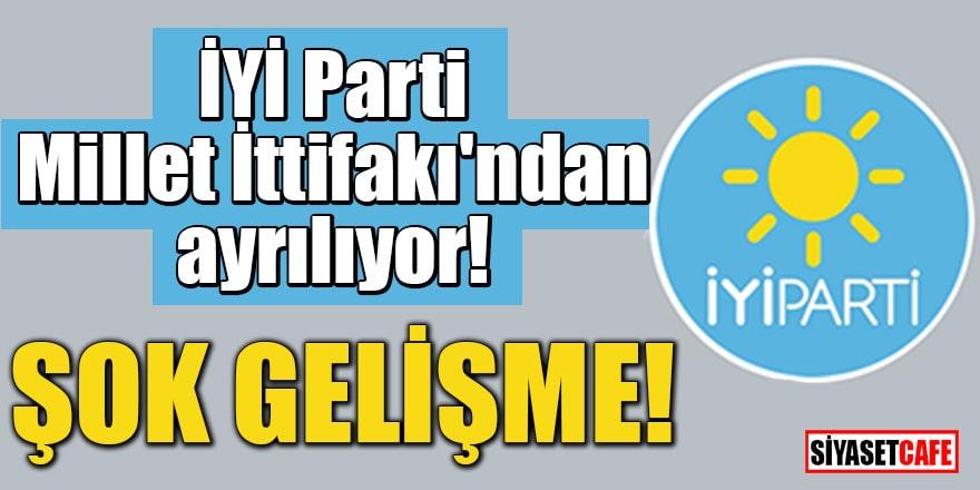 İYİ Parti Millet İttifakı'ndan ayrılıyor ŞOK GELİŞME!