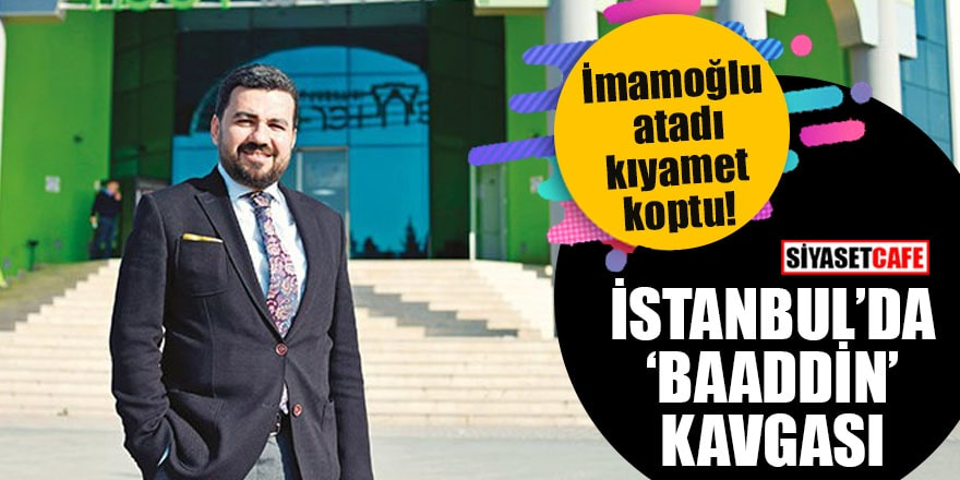 """İmamoğlu atadı kıyamet koptu İstanbul'da """"Baaddin"""" kavgası"""