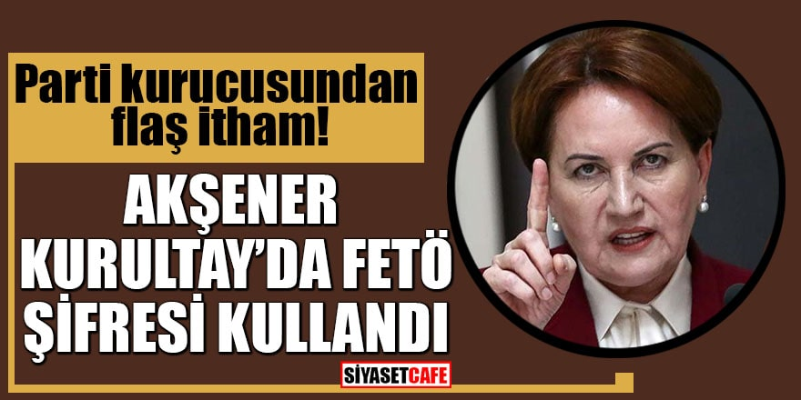 Parti kurucusundan flaş itham Akşener Kurultay'da FETÖ şifresi kullandı