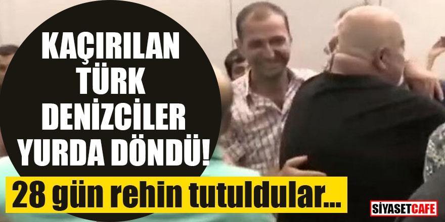 28 gün rehin tutuldular! Kaçırılan Türk denizciler yurda döndü
