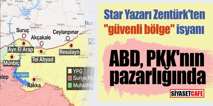 """Star Yazarı Zentürk'ten """"güvenli bölge"""" isyanı; ABD, PKK'nın pazarlığında"""