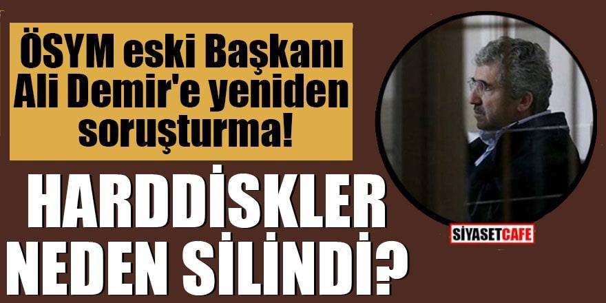 ÖSYM eski Başkanı Ali Demir'e yeniden soruşturma Harddiskler neden silindi?