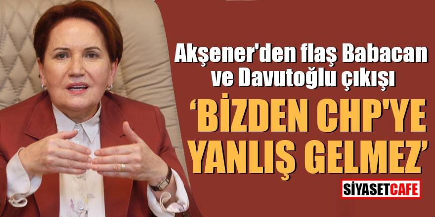 """Akşener'den flaş Babacan ve Davutoğlu çıkışı """"Bizden CHP'ye yanlış gelmez"""""""