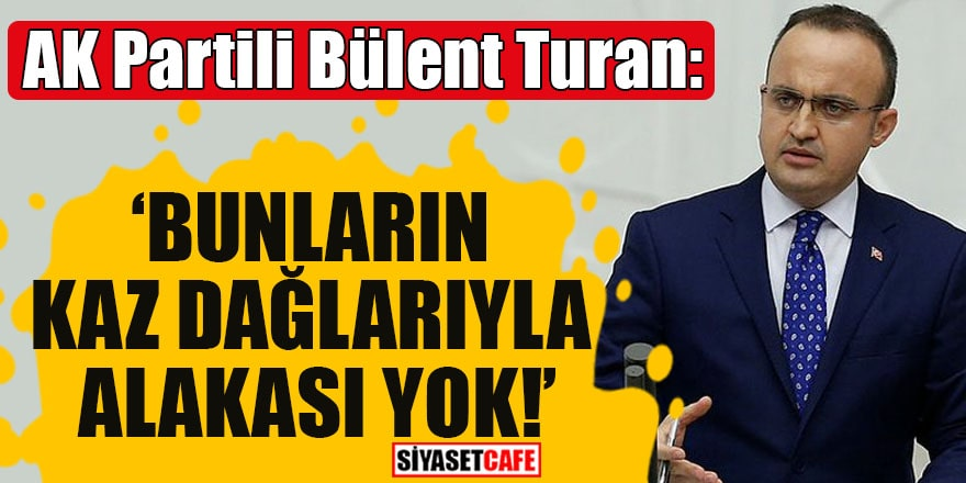 AK Partili Bülent Turan: 'Bunların Kaz Dağlarıyla alakası yok!'