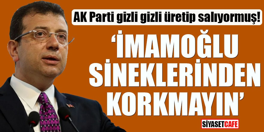 """AK Parti gizli gizli üretip salıyormuş! """"İmamoğlu sineklerinden korkmayın"""""""