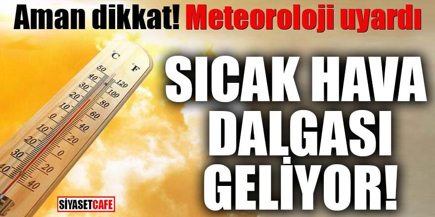 Aman dikkat! Meteoroloji uyardı Sıcak hava dalgası geliyor