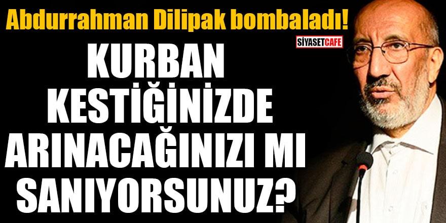 Abdurrahman Dilipak: Kurban kestiğinizde arınacağınızı mı sanıyorsunuz?
