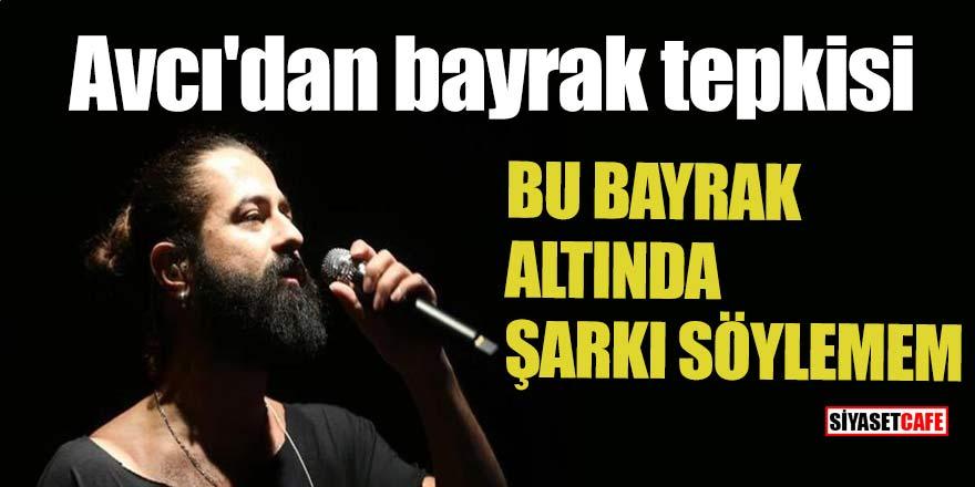 Avcı'dan bayrak tepkisi: Bu bayrak altında şarkı söylemem!