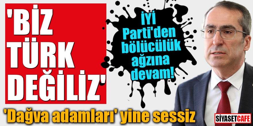 İYİ Parti'den bölücülük ağzına devam! 'Biz Türk değiliz'