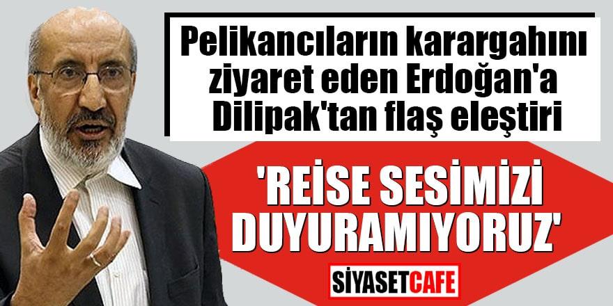 Pelikancıların karargahını ziyaret eden Erdoğan'a Dilipak'tan flaş eleştiri