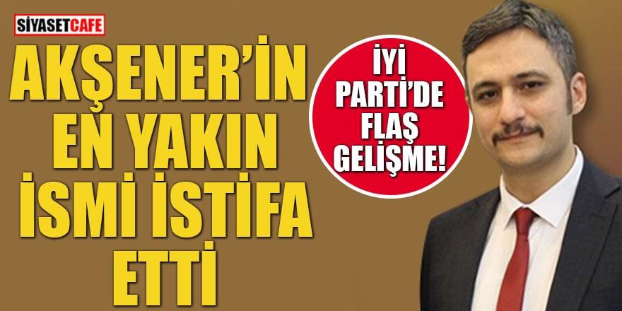 İYİ Parti'de flaş gelişme Akşener'in en yakın ismi istifa etti