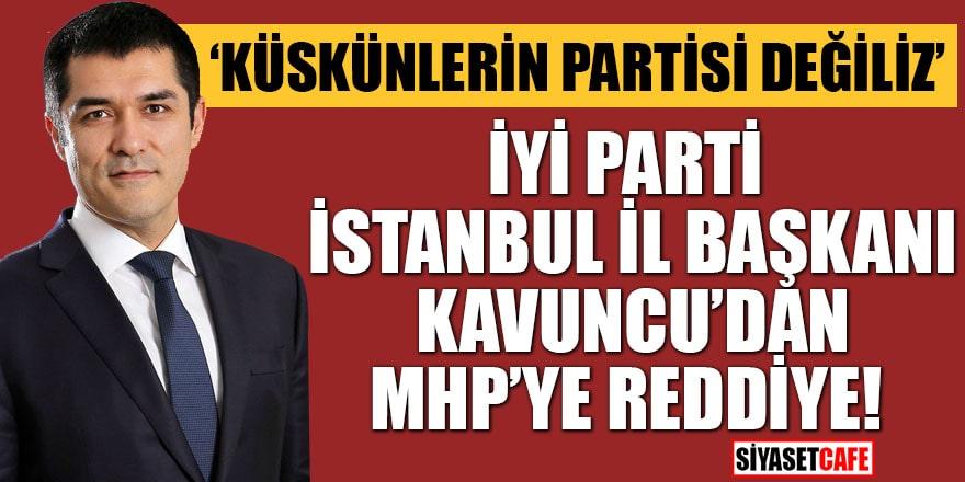 """İYİ Parti İstanbul İl Başkanı Kavuncu'dan MHP'ye reddiye! """"Küskünlerin partisi değiliz"""""""